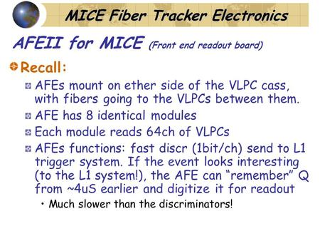 MICE Fiber Tracker Electronics AFEII for MICE (Front end readout board) Recall: AFEs mount on ether side of the VLPC cass, with fibers going to the VLPCs.