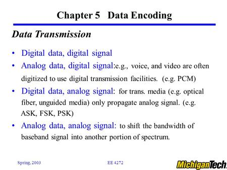 EE 4272Spring, 2003 Chapter 5 Data Encoding Data Transmission Digital data, digital signal Analog data, digital signal: e.g., voice, and video are often.