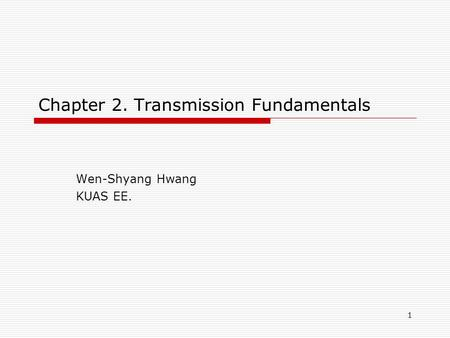 1 Chapter 2. Transmission Fundamentals Wen-Shyang Hwang KUAS EE.