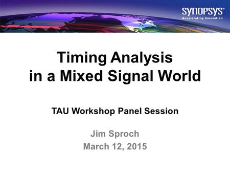 © 2015 Synopsys, Inc. All rights reserved.1 Timing Analysis in a Mixed Signal World TAU Workshop Panel Session Jim Sproch March 12, 2015.
