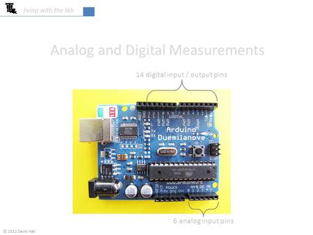 Analog and Digital Measurements living with the lab 14 digital input / output pins 6 analog input pins © 2012 David Hall.