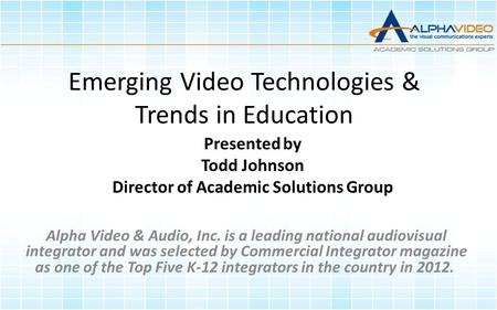 Emerging Video Technologies & Trends in Education Presented by Todd Johnson Director of Academic Solutions Group Alpha Video & Audio, Inc. is a leading.