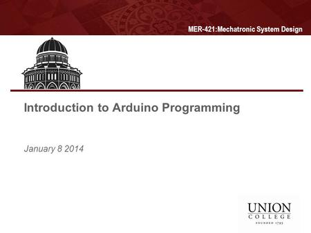 Introduction to Arduino Programming January 8 2014 MER-421:Mechatronic System Design.