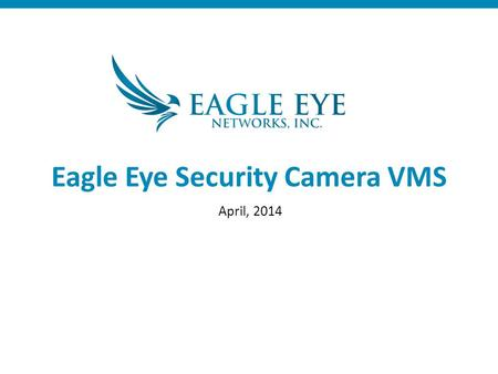 Eagle Eye Security Camera VMS April, 2014. Cloud Managed VMS Full featured VMS 100% browser/mobile based Eagle Eye Powered Cloud Multiple data centers.
