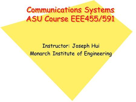 Communications Systems ASU Course EEE455/591 Instructor: Joseph Hui Monarch Institute of Engineering.