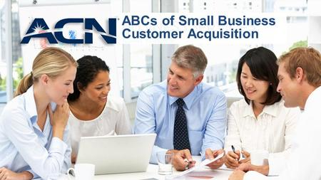 ABCs of Small Business Customer Acquisition. Welcome Small Business Customer Acquisition Series How to Approach How to Sell to Small Businesses Increase.