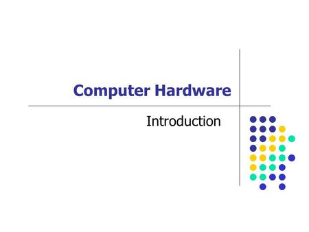 Computer Hardware Introduction. Computer System Components Input Keyboard, Mouse, Camera, Touch Pad Processing CPU Output Monitor, Printer Storage Floppy,