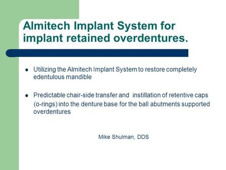 Almitech Implant System for implant retained overdentures. Mike Shulman, DDS Utilizing the Almitech Implant System to restore completely edentulous mandible.