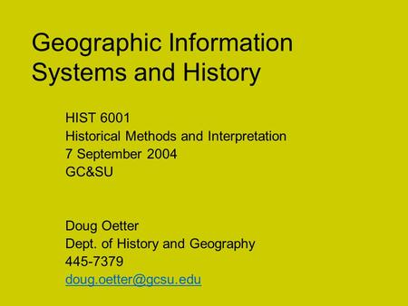 Geographic Information Systems and History HIST 6001 Historical Methods and Interpretation 7 September 2004 GC&SU Doug Oetter Dept. of History and Geography.