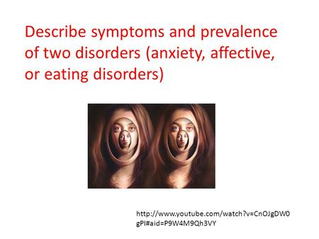 Describe symptoms and prevalence of two disorders (anxiety, affective, or eating disorders) http://www.youtube.com/watch?v=CnOJgDW0gPI#aid=P9W4M9Qh3VY.