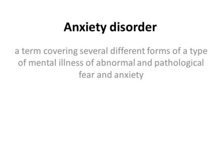 Anxiety disorder a term covering several different forms of a type of mental illness of abnormal and pathological fear and anxiety.