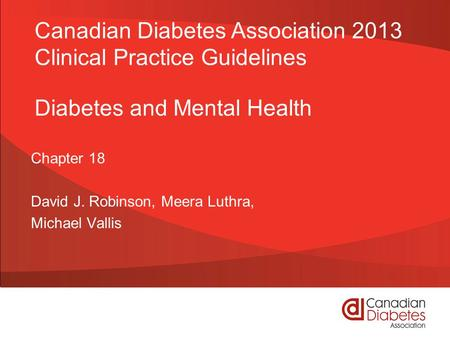 Diabetes and Mental Health Chapter 18 David J. Robinson, Meera Luthra, Michael Vallis Canadian Diabetes Association 2013 Clinical Practice Guidelines.