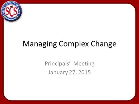 Managing Complex Change Principals' Meeting January 27, 2015.