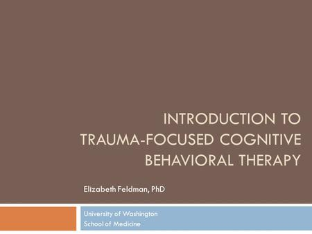 INTRODUCTION TO TRAUMA-FOCUSED COGNITIVE BEHAVIORAL THERAPY Elizabeth Feldman, PhD University of Washington School of Medicine.