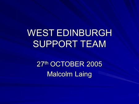 WEST EDINBURGH SUPPORT TEAM 27 th OCTOBER 2005 Malcolm Laing.