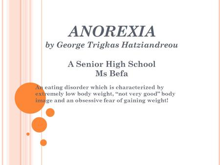 "ANOREXIA by George Trigkas Hatziandreou A Senior High School Ms Befa An eating disorder which is characterized by extremely low body weight, ""not very."