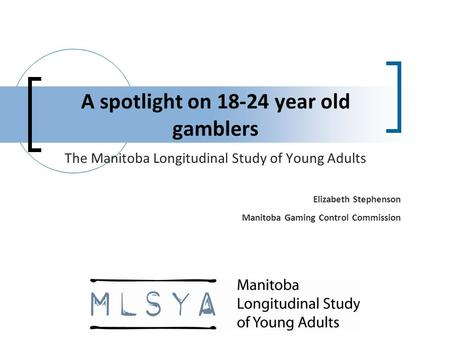 A spotlight on 18-24 year old gamblers The Manitoba Longitudinal Study of Young Adults Elizabeth Stephenson Manitoba Gaming Control Commission.