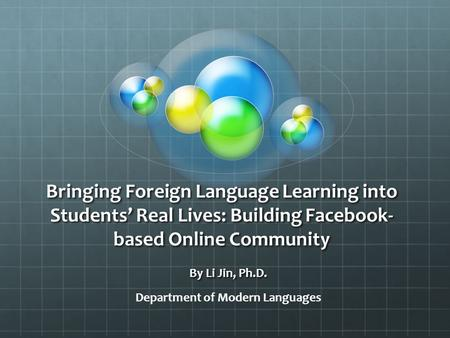 Bringing Foreign Language Learning into Students' Real Lives: Building Facebook- based Online Community By Li Jin, Ph.D. Department of Modern Languages.