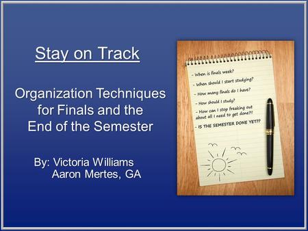 Organization Techniques for Finals and the End of the Semester By: Victoria Williams Aaron Mertes, GA Aaron Mertes, GA Stay on Track.