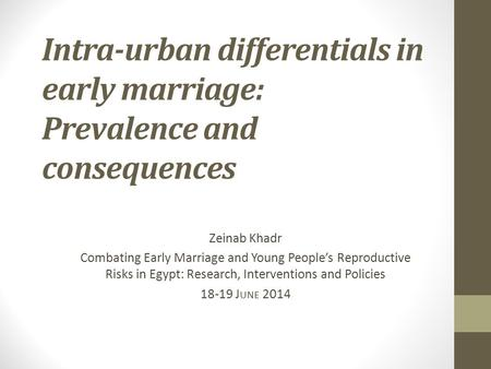 Intra-urban differentials in early marriage: Prevalence and consequences Zeinab Khadr Combating Early Marriage and Young People's Reproductive Risks in.
