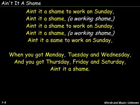 Ain't It A Shame 1-4 Aint it a shame to work on Sunday, Aint it a shame, (a working shame,) Aint it a shame to work on Sunday, Aint it a shame, (a working.