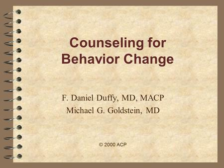 Counseling for Behavior Change F. Daniel Duffy, MD, MACP Michael G. Goldstein, MD © 2000 ACP.