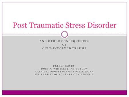 AND OTHER CONSEQUENCES OF CULT-INVOLVED TRAUMA PRESENTED BY: DONI P. WHITSETT, PH.D; LCSW CLINICAL PROFESSOR OF SOCIAL WORK UNIVERSITY OF SOUTHERN CALIFORNIA.