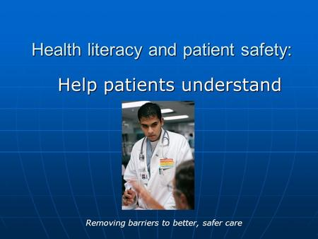 Health literacy and patient safety: Help patients understand Removing barriers to better, safer care.