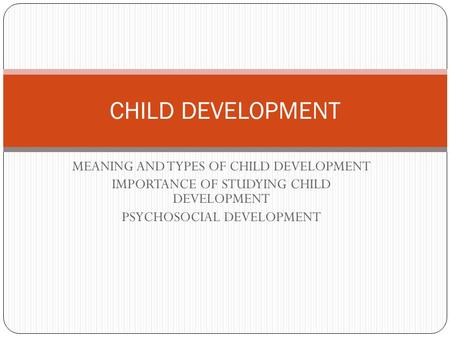 MEANING AND TYPES OF CHILD DEVELOPMENT IMPORTANCE OF STUDYING CHILD DEVELOPMENT PSYCHOSOCIAL DEVELOPMENT CHILD DEVELOPMENT.