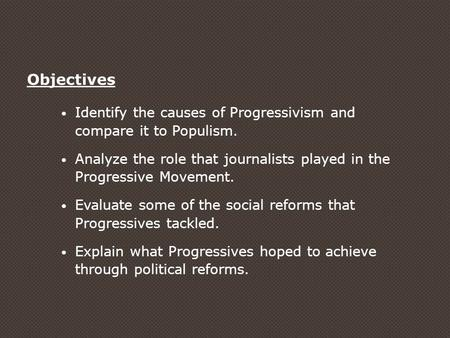 Objectives Identify the causes of Progressivism and compare it to Populism. Analyze the role that journalists played in the Progressive Movement. Evaluate.