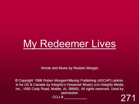 My Redeemer Lives Words and Music by Reuben Morgan © Copyright 1998 Ruben Morgan/Hillsong Publishing (ASCAP) (admin. in he US & Canada by Integrity's Hosanna!