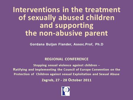 Interventions in the treatment of sexually abused children and supporting the non-abusive parent Gordana Buljan Flander, Assoc.Prof, Ph.D REGIONAL CONFERENCE.