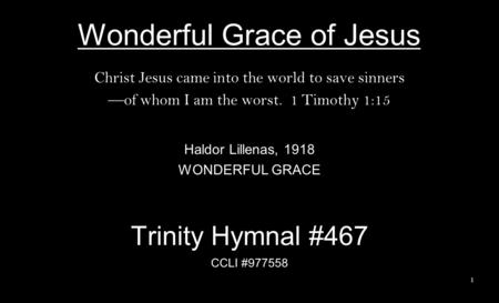 Wonderful Grace of Jesus Christ Jesus came into the world to save sinners —of whom I am the worst. 1 Timothy 1:15 Haldor Lillenas, 1918 WONDERFUL GRACE.