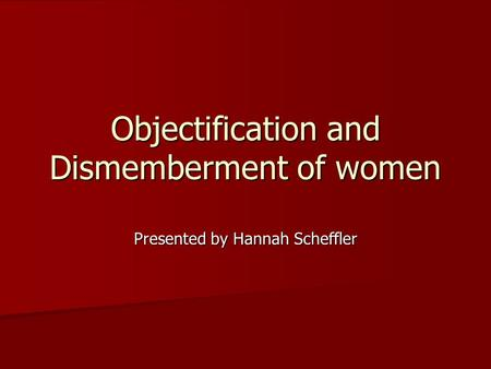 Objectification and Dismemberment of women Presented by Hannah Scheffler.