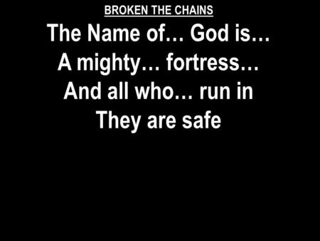 BROKEN THE CHAINS The Name of… God is… A mighty… fortress… And all who… run in They are safe.