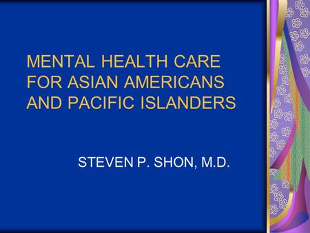 MENTAL HEALTH CARE FOR ASIAN AMERICANS AND PACIFIC ISLANDERS STEVEN P. SHON, M.D.
