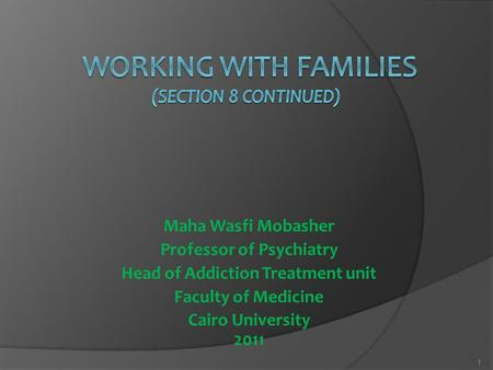 Maha Wasfi Mobasher Professor of Psychiatry Head of Addiction Treatment unit Faculty of Medicine Cairo University 2011 1.