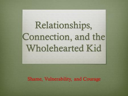 Relationships, Connection, and the Wholehearted Kid Shame, Vulnerability, and Courage.