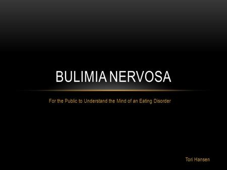 For the Public to Understand the Mind of an Eating Disorder BULIMIA NERVOSA Tori Hansen.