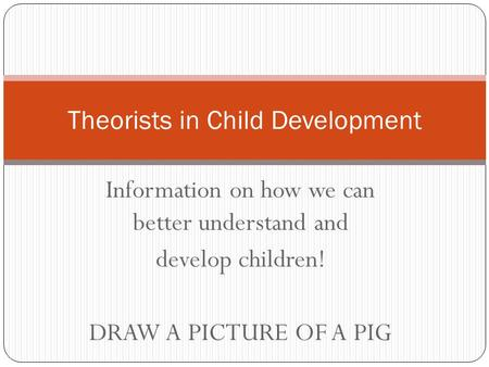 Information on how we can better understand and develop children! DRAW A PICTURE OF A PIG Theorists in Child Development.
