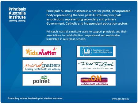 Principals Australia Institute is a not-for-profit, incorporated body representing the four peak Australian principals associations, representing secondary.