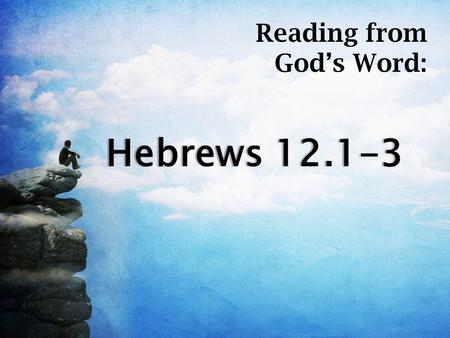 Hebrews 12.1-3Hebrews 12.1-3 Reading from God's Word:
