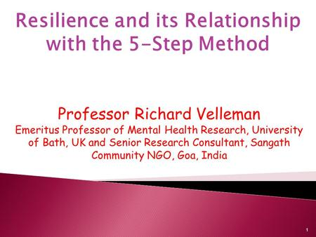 Resilience and its Relationship with the 5-Step Method Professor Richard Velleman Emeritus Professor of Mental Health Research, University of Bath, UK.