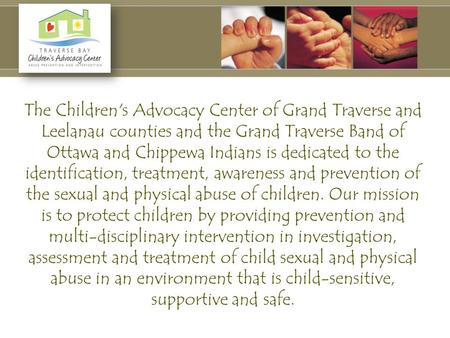 The Children's Advocacy Center of Grand Traverse and Leelanau counties and the Grand Traverse Band of Ottawa and Chippewa Indians is dedicated to the identification,