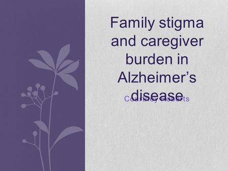 Courtney Roberts Family stigma and caregiver burden in Alzheimer's disease.