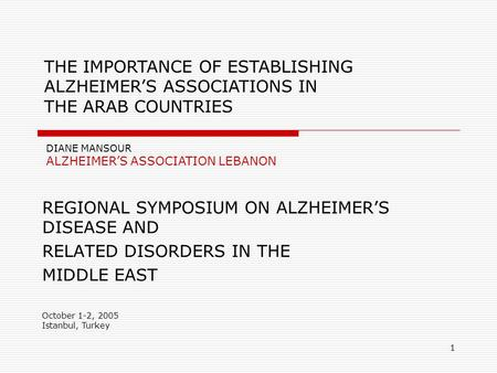 1 REGIONAL SYMPOSIUM ON ALZHEIMER'S DISEASE AND RELATED DISORDERS IN THE MIDDLE EAST October 1-2, 2005 Istanbul, Turkey DIANE MANSOUR ALZHEIMER'S ASSOCIATION.