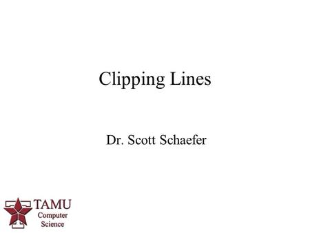 Dr. Scott Schaefer Clipping Lines. 2/94 Why Clip? We do not want to waste time drawing objects that are outside of viewing window (or clipping window)