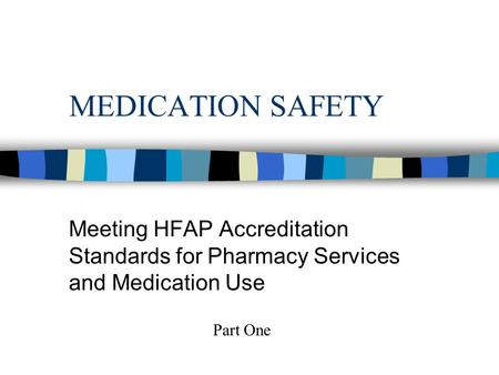 MEDICATION SAFETY Meeting HFAP Accreditation Standards for Pharmacy Services and Medication Use Part One.