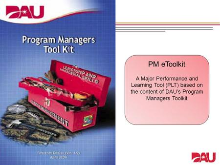 PM eToolkit A Major Performance and Learning Tool (PLT) based on the content of DAU's Program Managers Toolkit.