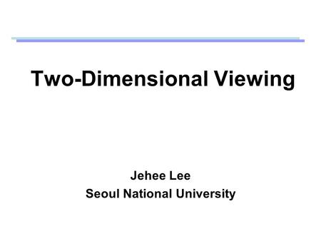 Two-Dimensional Viewing Jehee Lee Seoul National University.